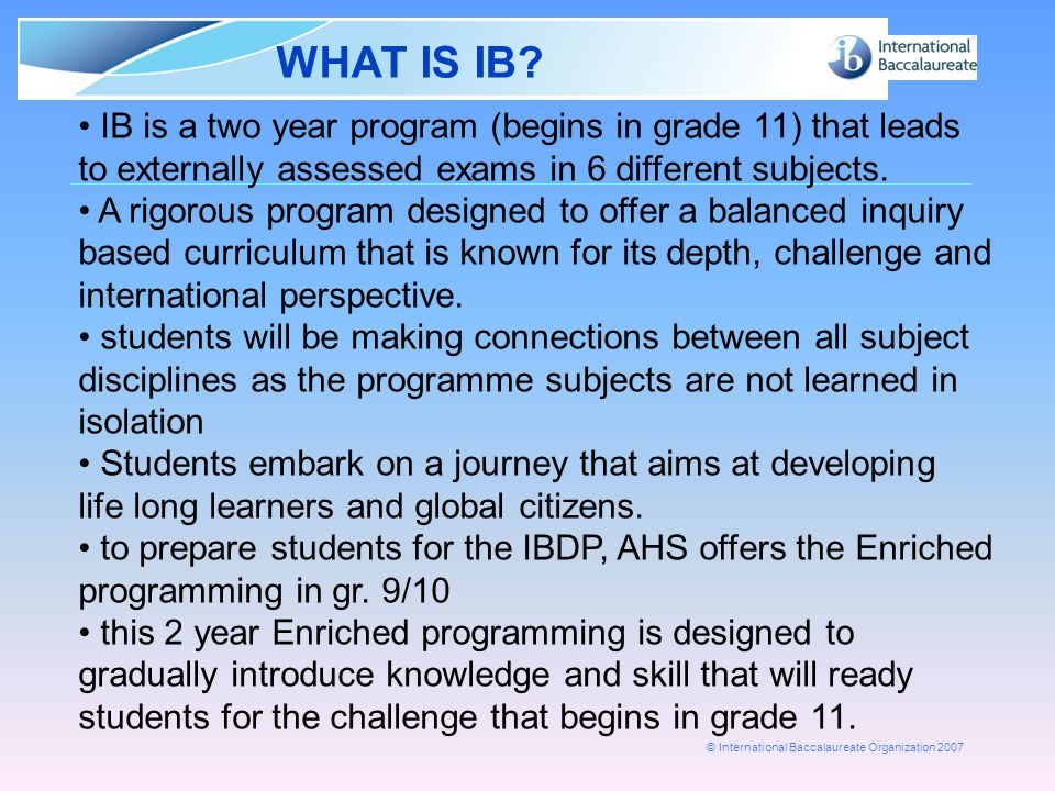 WHAT IS IB IB is a two year program (begins in grade 11) that leads to externally assessed exams in 6 different subjects.