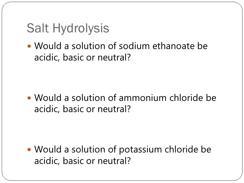 Salt Hydrolysis Would a solution of sodium ethanoate be acidic, basic or neutral