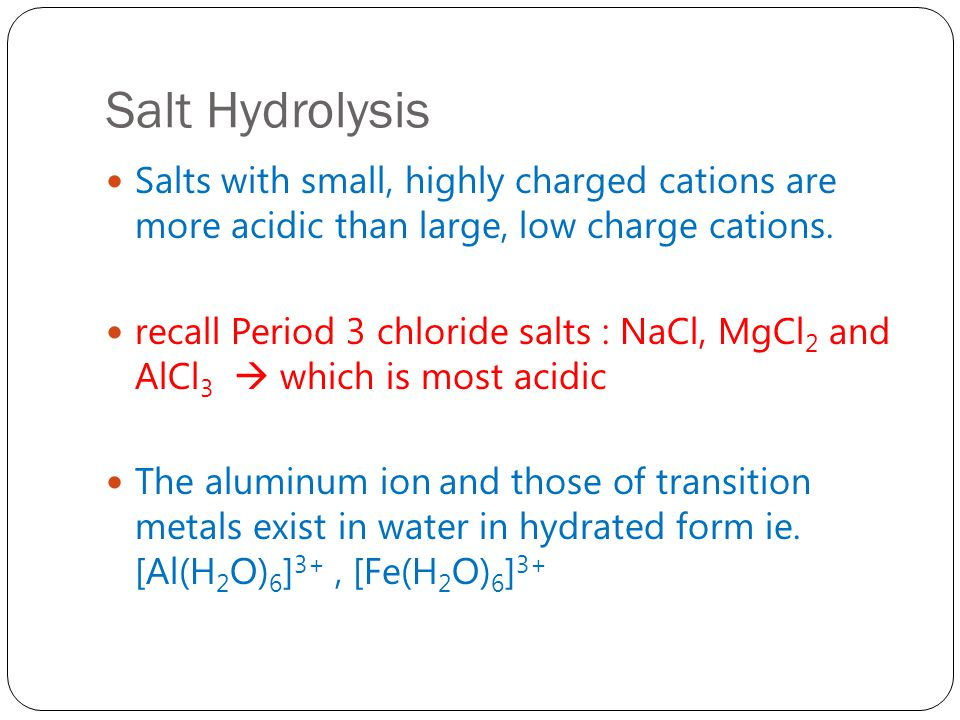 Salt Hydrolysis Salts with small, highly charged cations are more acidic than large, low charge cations.
