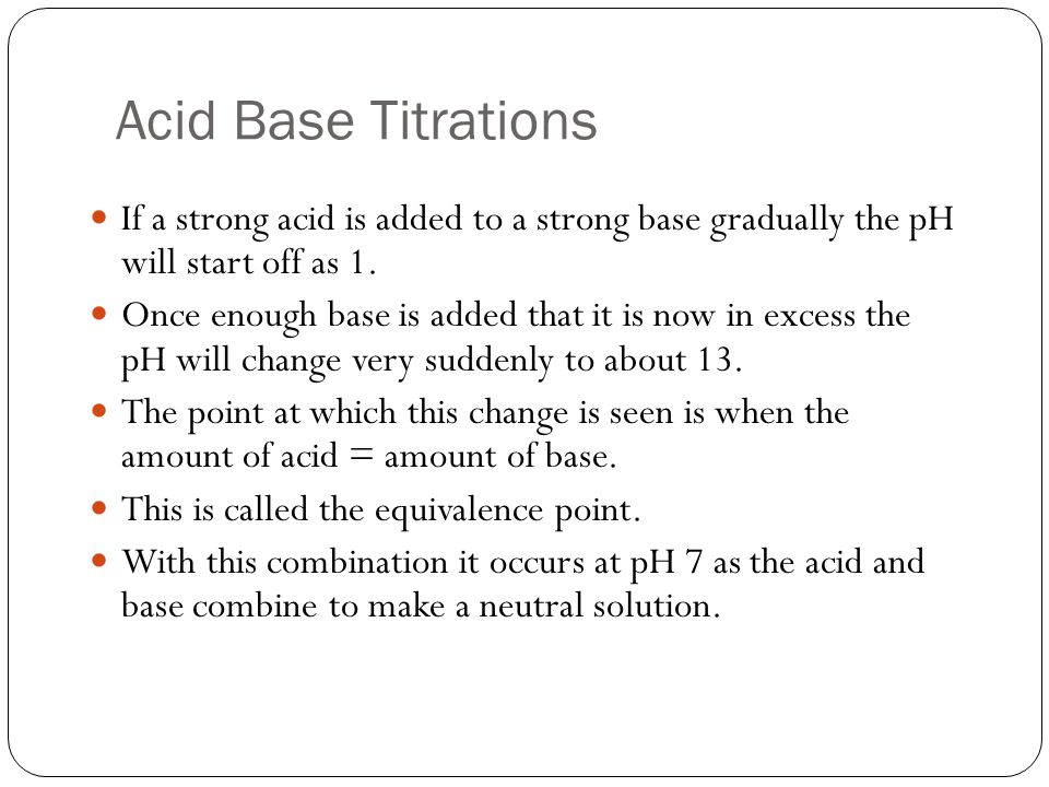 Acid Base Titrations If a strong acid is added to a strong base gradually the pH will start off as 1.