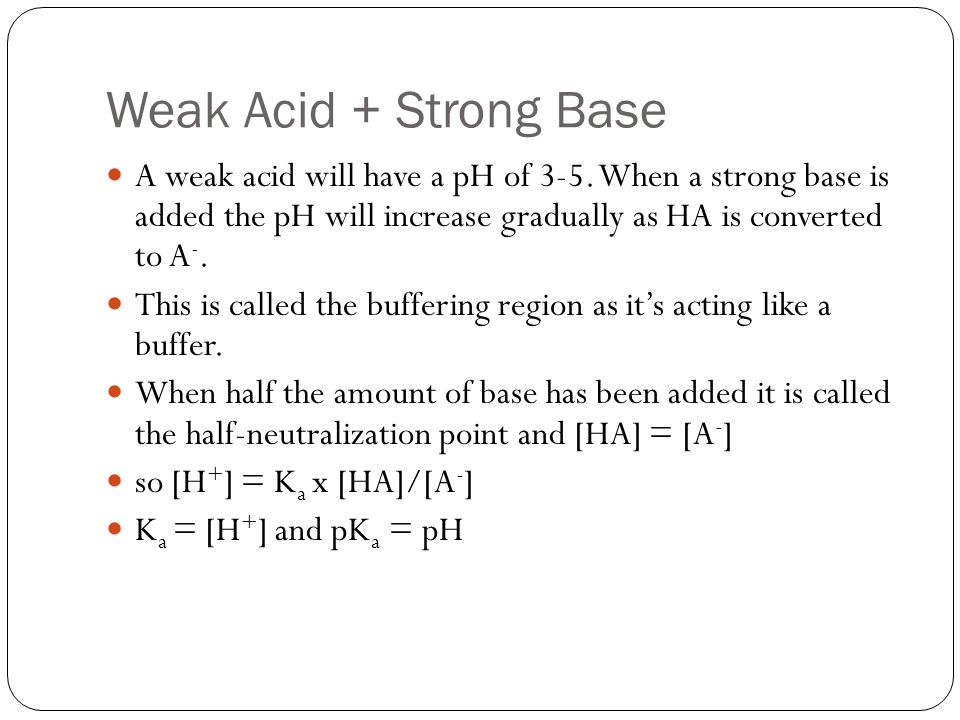 Weak Acid + Strong Base A weak acid will have a pH of 3-5. When a strong base is added the pH will increase gradually as HA is converted to A-.