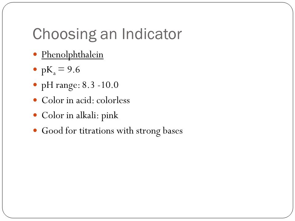 Choosing an Indicator Phenolphthalein pKa = 9.6 pH range: 8.3 -10.0