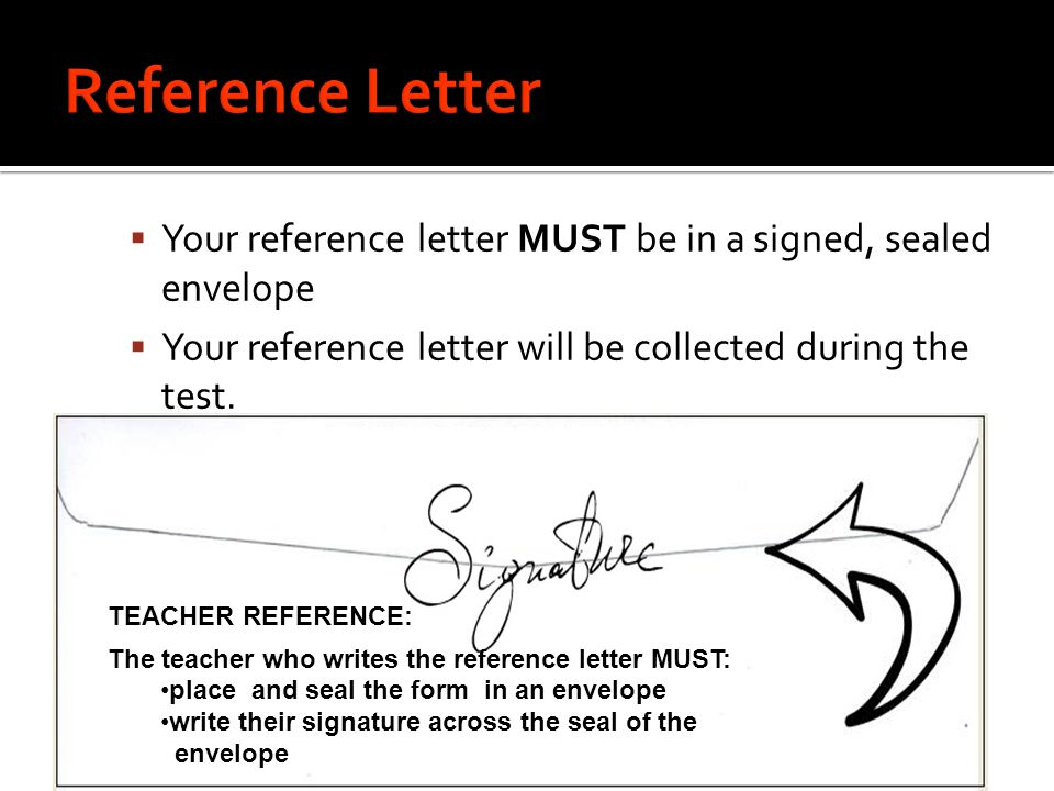 Reference Letter Your reference letter MUST be in a signed, sealed envelope. Your reference letter will be collected during the test.