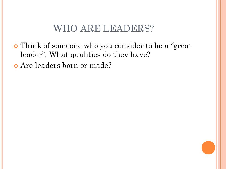 WHO ARE LEADERS Think of someone who you consider to be a great leader . What qualities do they have