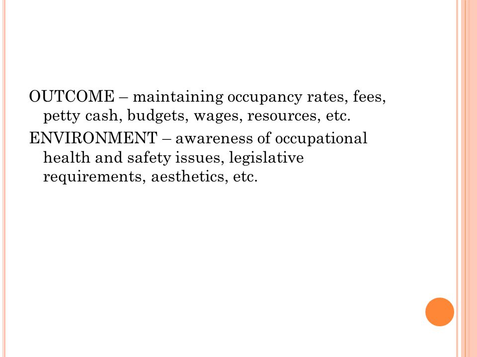 OUTCOME – maintaining occupancy rates, fees, petty cash, budgets, wages, resources, etc.