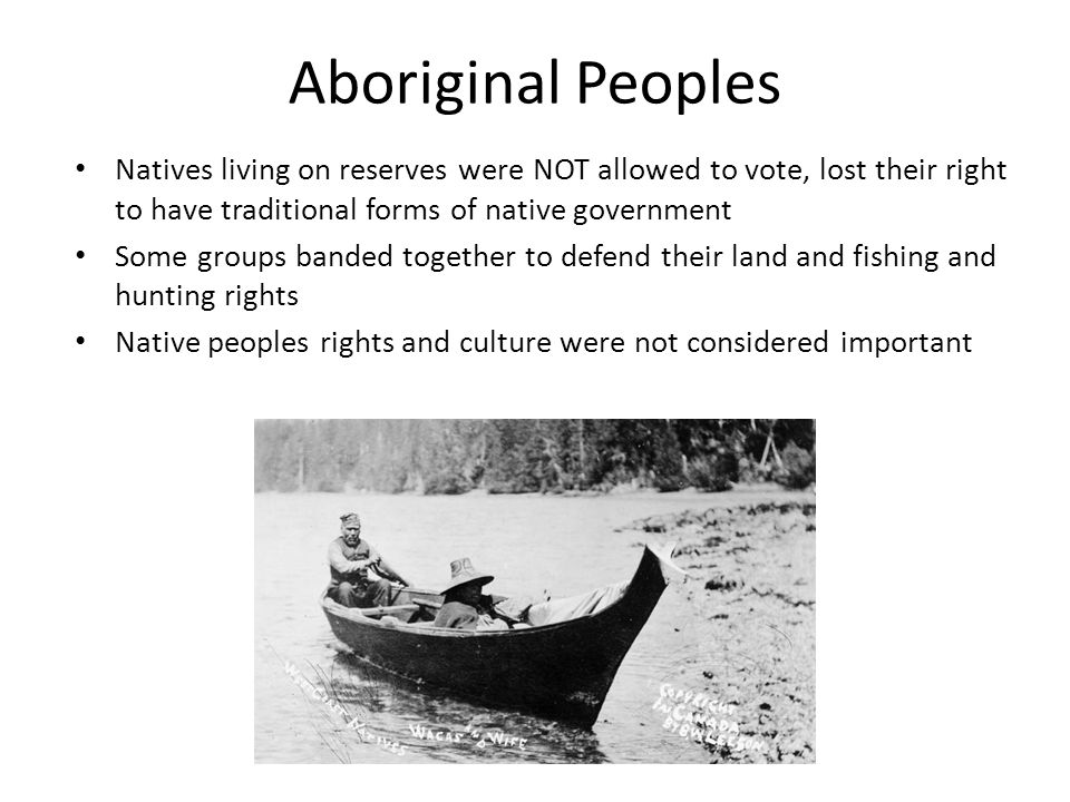 Aboriginal Peoples Natives living on reserves were NOT allowed to vote, lost their right to have traditional forms of native government.