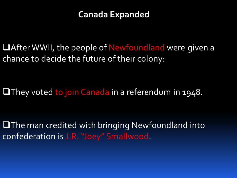 Canada Expanded After WWII, the people of Newfoundland were given a chance to decide the future of their colony: