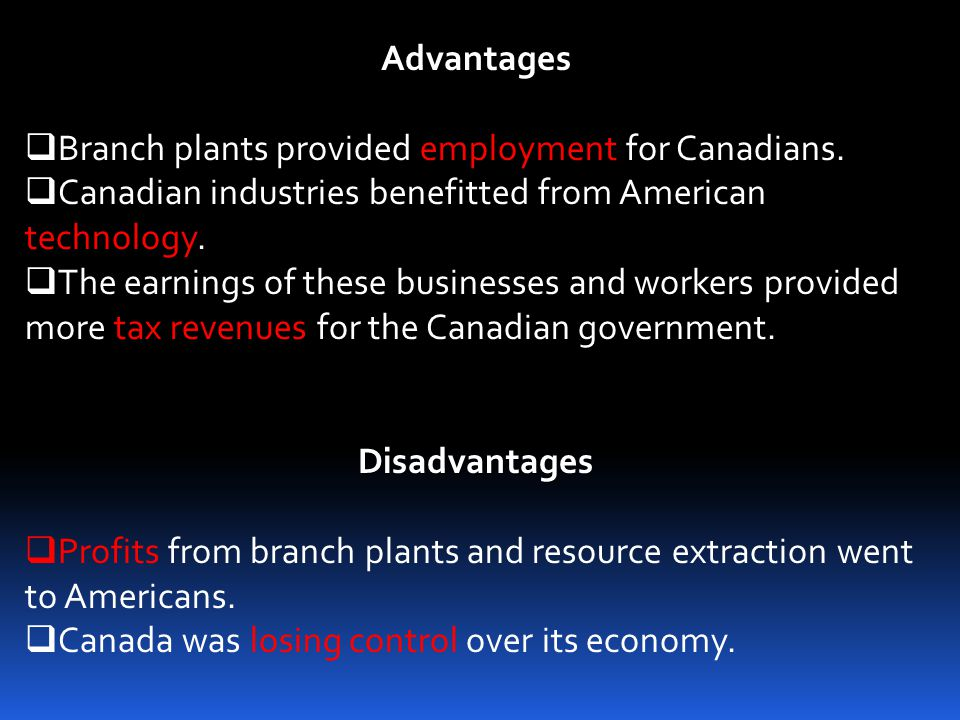 Advantages Branch plants provided employment for Canadians. Canadian industries benefitted from American technology.
