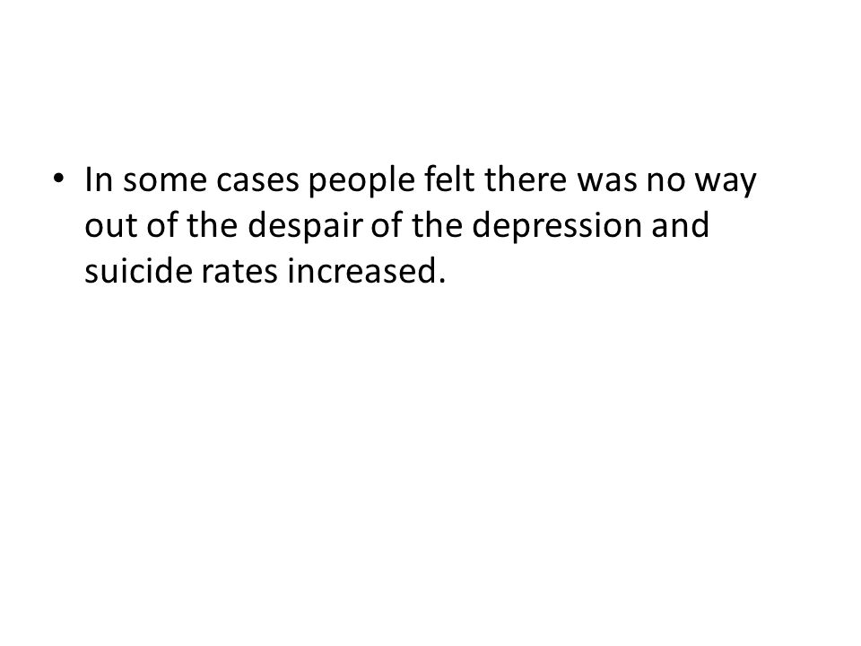 In some cases people felt there was no way out of the despair of the depression and suicide rates increased.