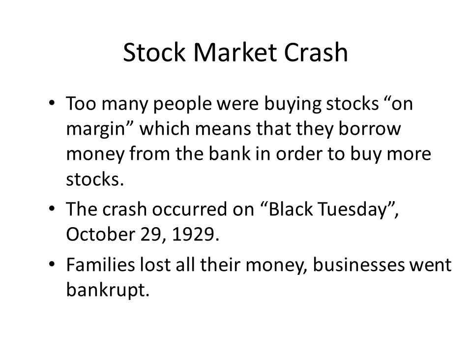 Stock Market Crash Too many people were buying stocks on margin which means that they borrow money from the bank in order to buy more stocks.