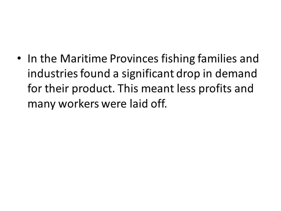 In the Maritime Provinces fishing families and industries found a significant drop in demand for their product.