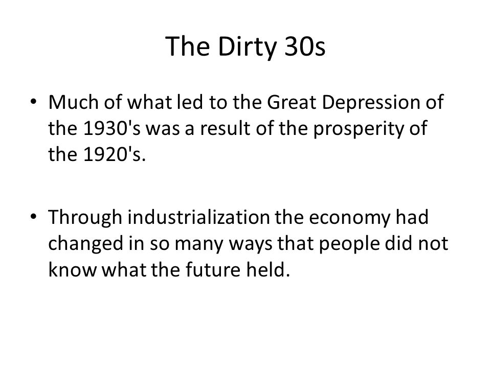The Dirty 30s Much of what led to the Great Depression of the 1930 s was a result of the prosperity of the 1920 s.