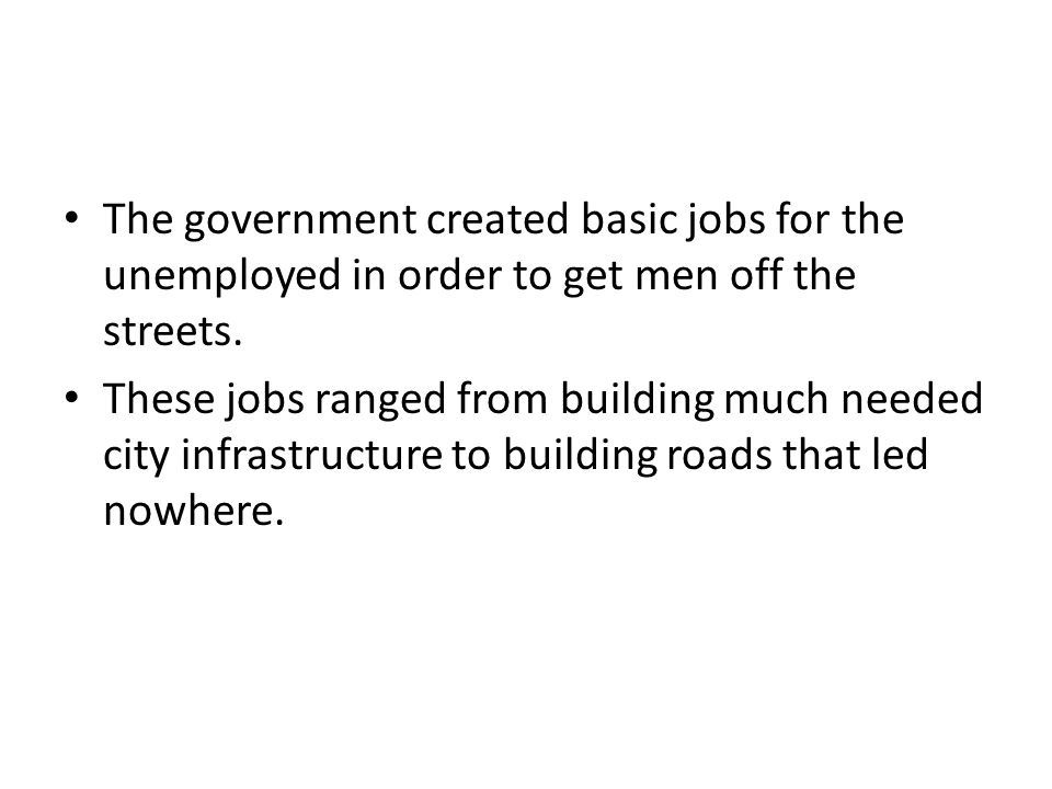 The government created basic jobs for the unemployed in order to get men off the streets.