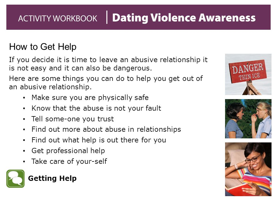 How to Get Help If you decide it is time to leave an abusive relationship it is not easy and it can also be dangerous.