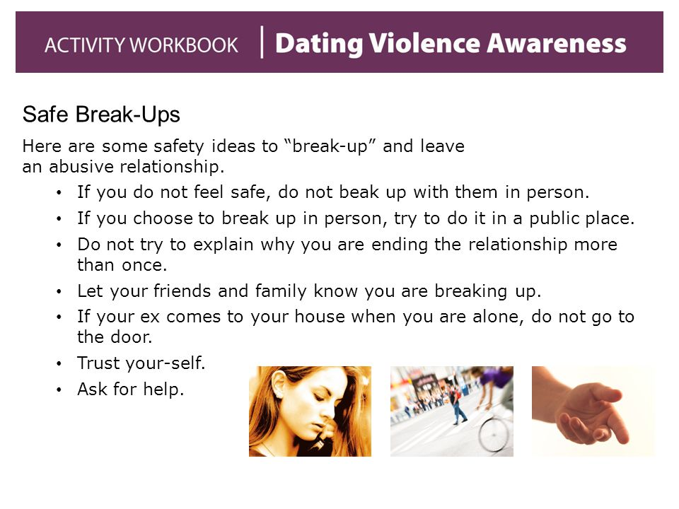 Safe Break-Ups Here are some safety ideas to break-up and leave an abusive relationship.