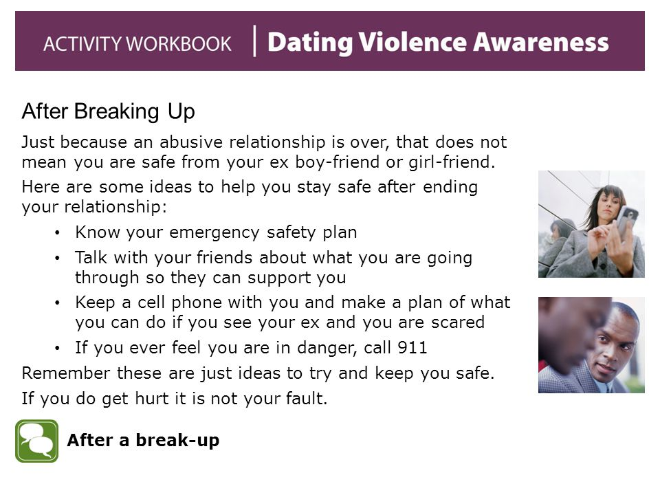 After Breaking Up Just because an abusive relationship is over, that does not mean you are safe from your ex boy-friend or girl-friend.
