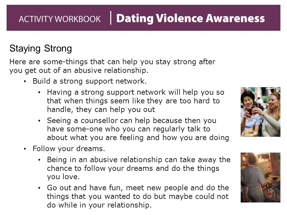 Staying Strong Here are some-things that can help you stay strong after you get out of an abusive relationship.