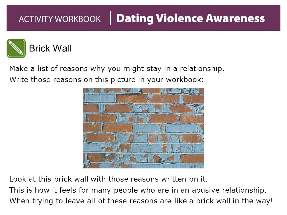 Brick Wall Make a list of reasons why you might stay in a relationship. Write those reasons on this picture in your workbook: