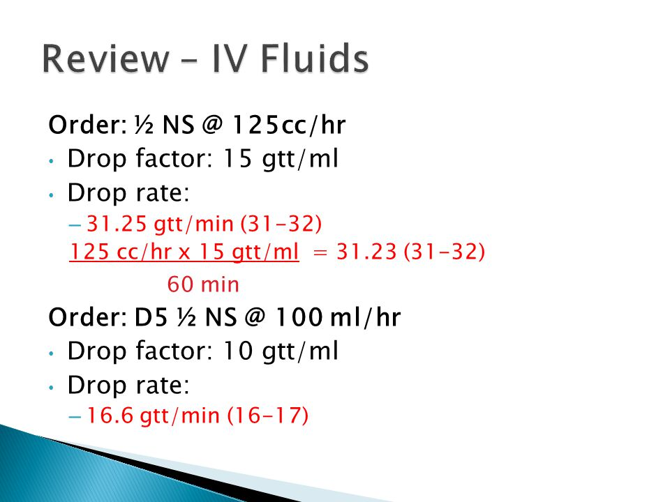 Review – IV Fluids Order: ½ NS @ 125cc/hr Drop factor: 15 gtt/ml