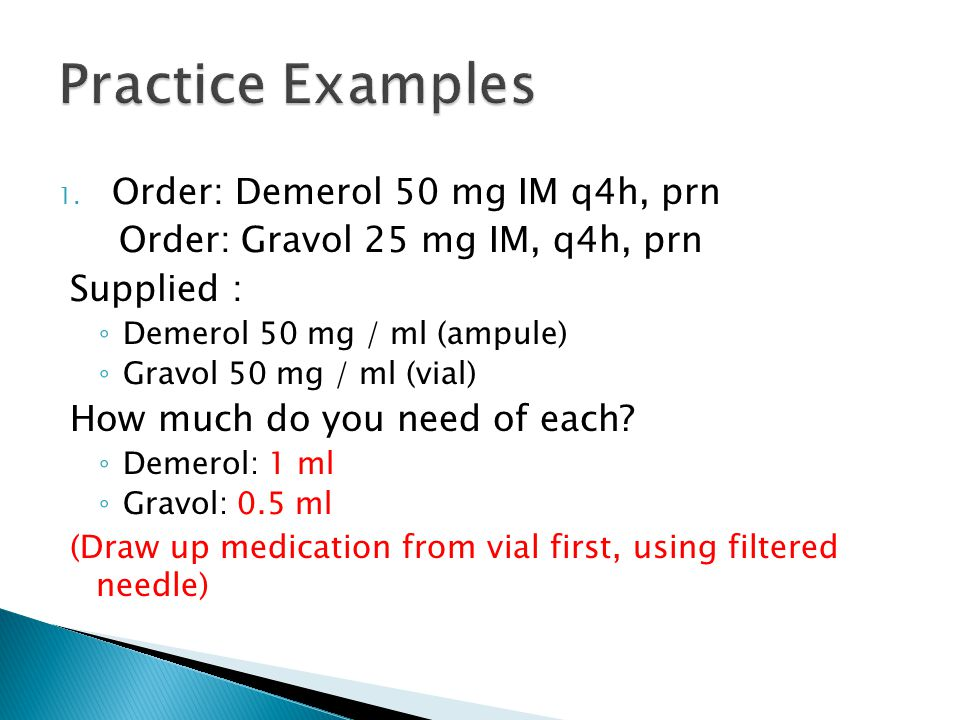 Practice Examples Order: Demerol 50 mg IM q4h, prn