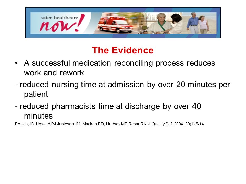 The Evidence A successful medication reconciling process reduces work and rework. - reduced nursing time at admission by over 20 minutes per patient.