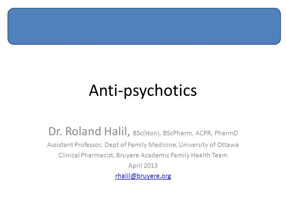 Anti-psychotics Dr. Roland Halil, BSc(Hon), BScPharm, ACPR, PharmD