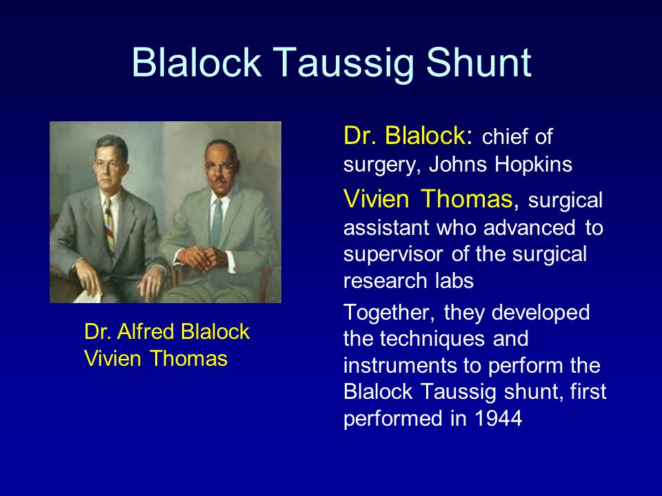 Blalock Taussig Shunt Dr. Blalock: chief of surgery, Johns Hopkins