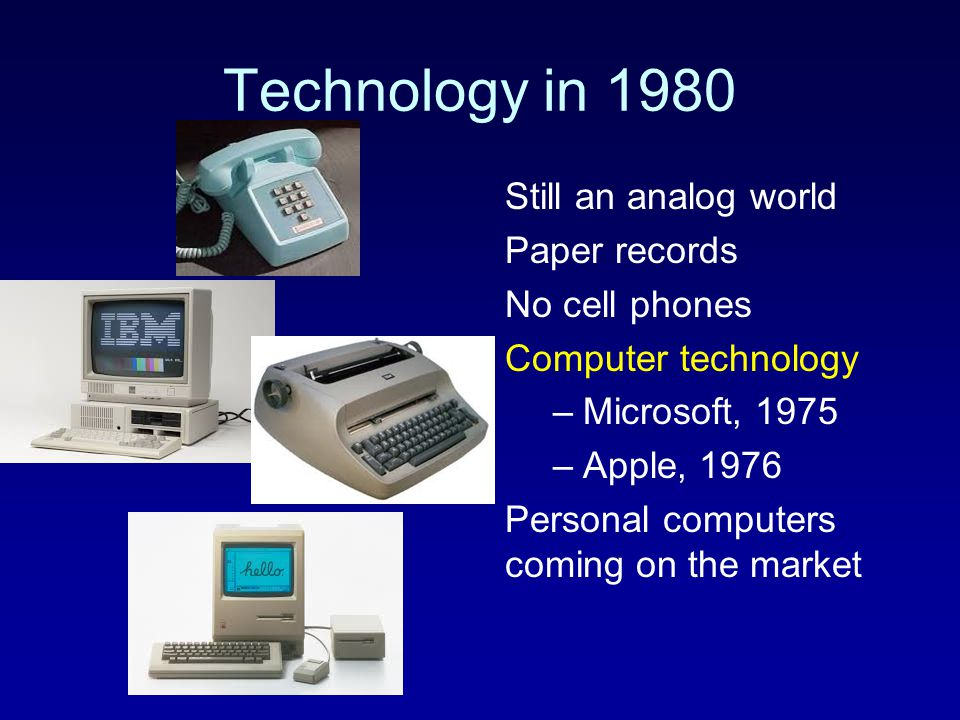 Technology in 1980 Still an analog world Paper records No cell phones