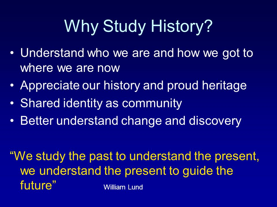 Why Study History Understand who we are and how we got to where we are now. Appreciate our history and proud heritage.
