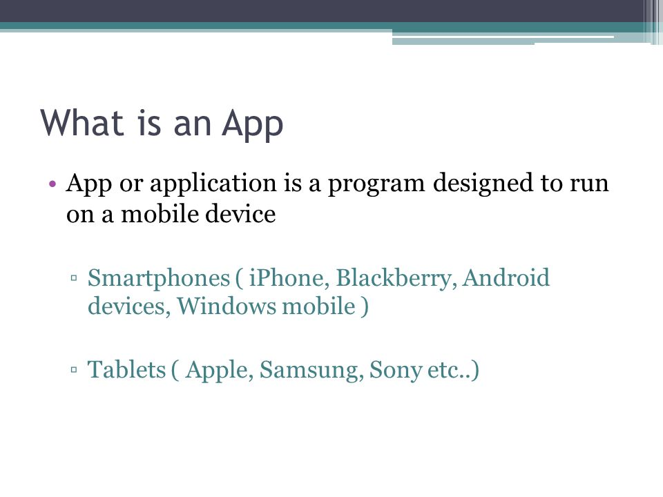 What is an App App or application is a program designed to run on a mobile device.