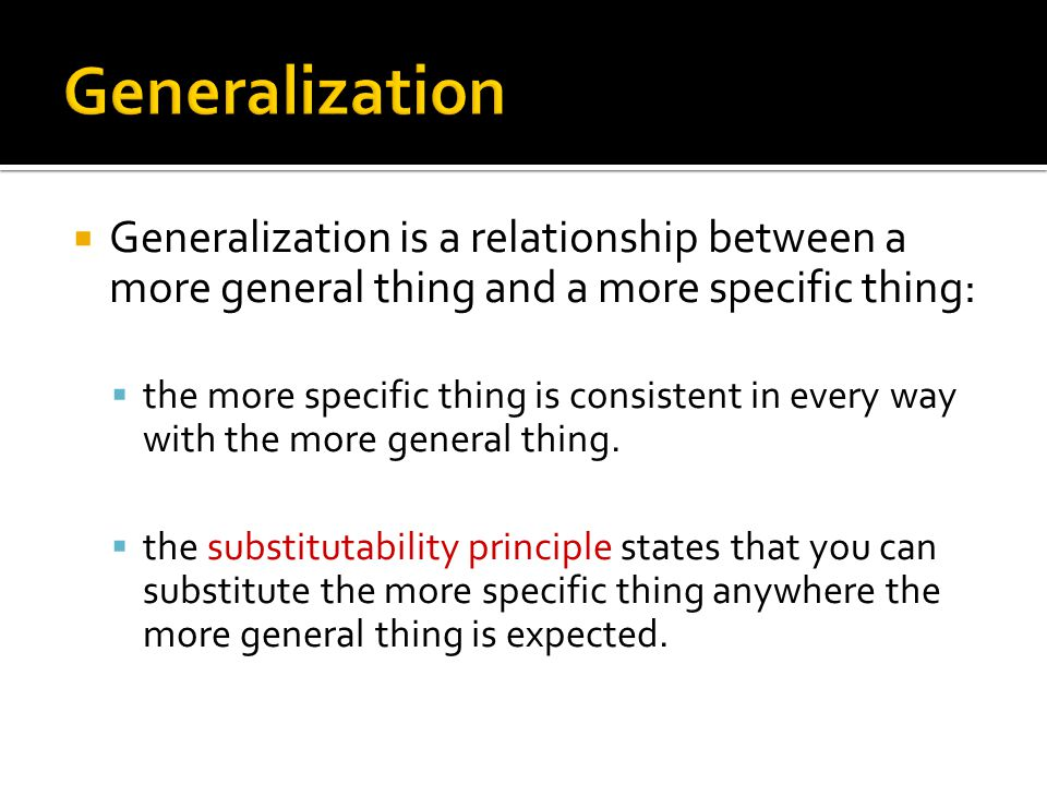 Generalization Generalization is a relationship between a more general thing and a more specific thing: