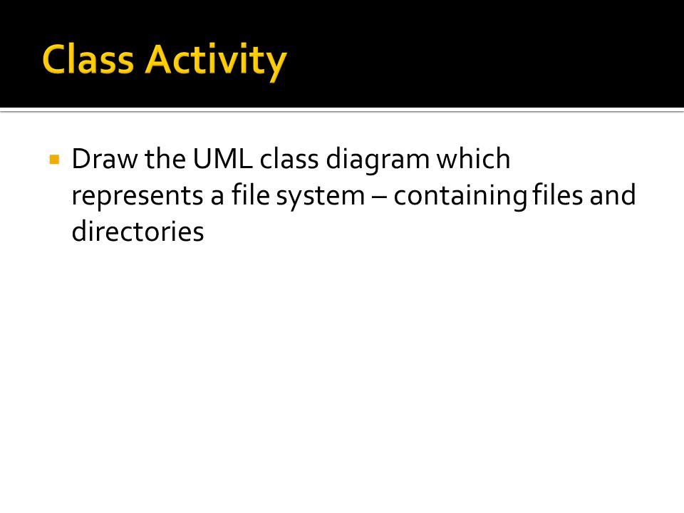 Class Activity Draw the UML class diagram which represents a file system – containing files and directories.
