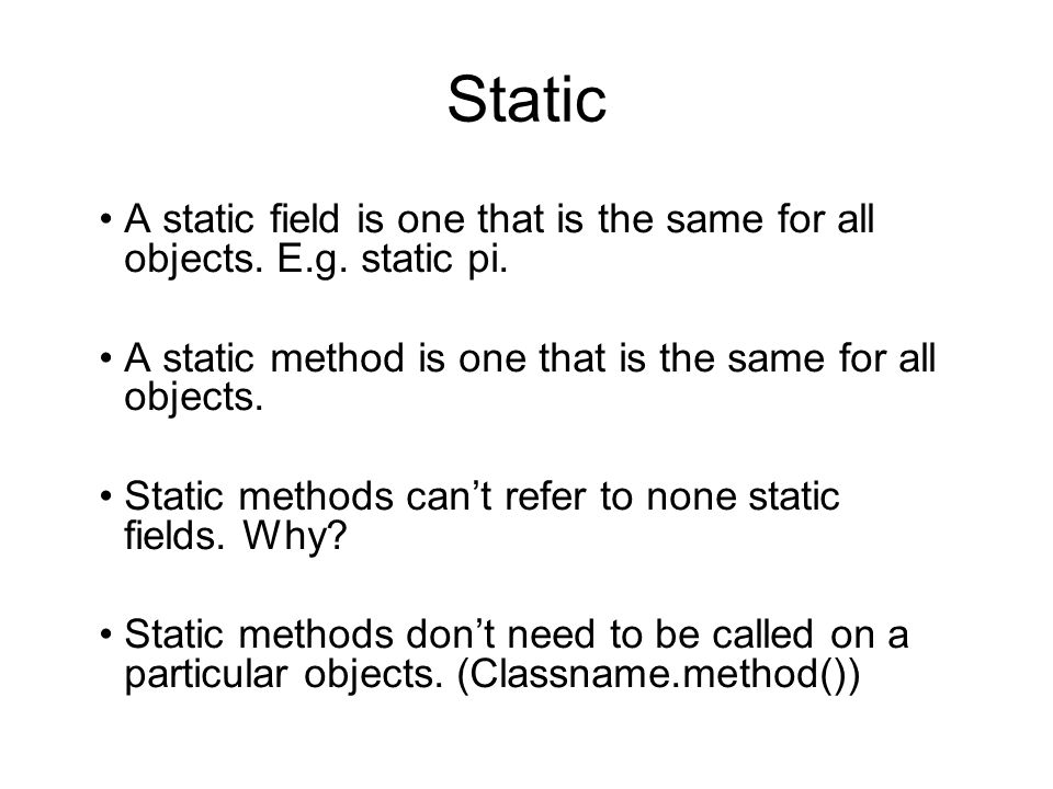 Static A static field is one that is the same for all objects. E.g. static pi. A static method is one that is the same for all objects.