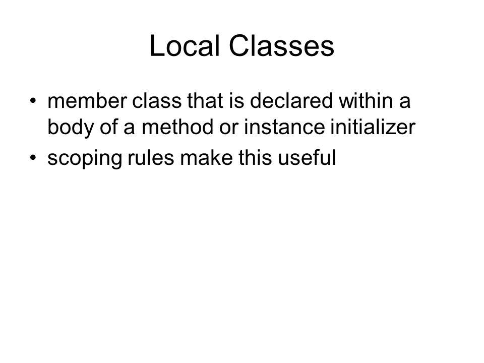 Local Classes member class that is declared within a body of a method or instance initializer.