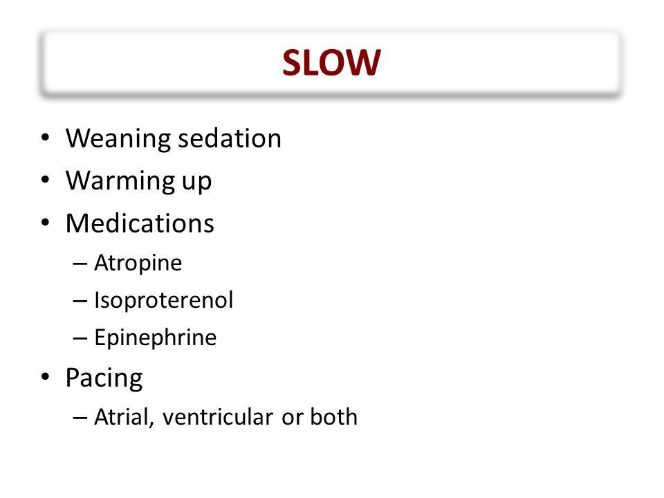 SLOW Weaning sedation Warming up Medications Pacing Atropine
