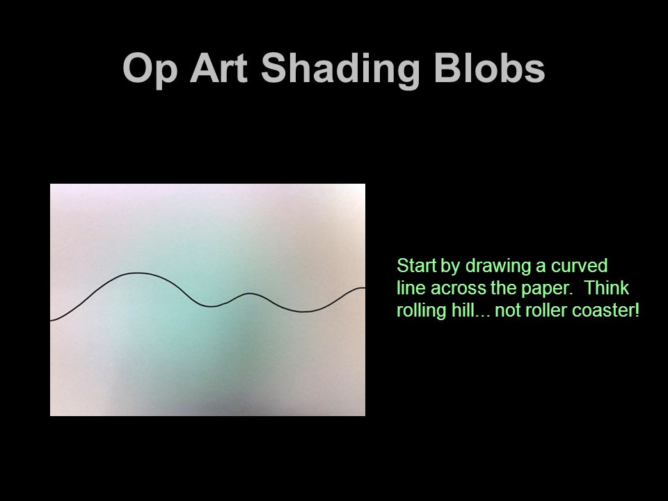 Op Art Shading Blobs Start by drawing a curved line across the paper. Think rolling hill...