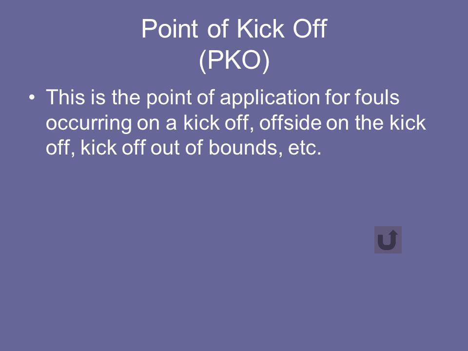 Point of Kick Off (PKO) This is the point of application for fouls occurring on a kick off, offside on the kick off, kick off out of bounds, etc.