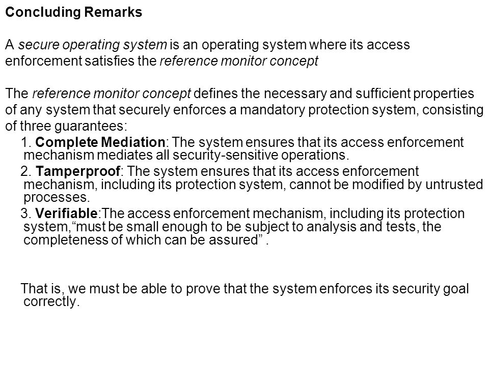 Concluding Remarks A secure operating system is an operating system where its access. enforcement satisfies the reference monitor concept.