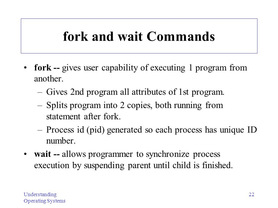 fork and wait Commands fork -- gives user capability of executing 1 program from another. Gives 2nd program all attributes of 1st program.