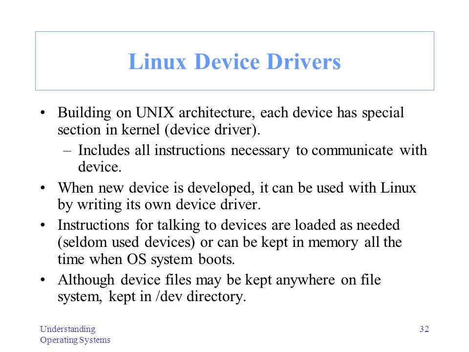 Linux Device Drivers Building on UNIX architecture, each device has special section in kernel (device driver).