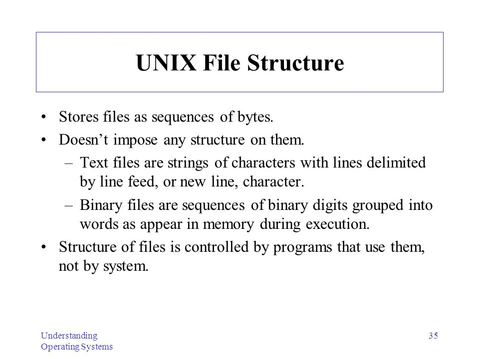 UNIX File Structure Stores files as sequences of bytes.