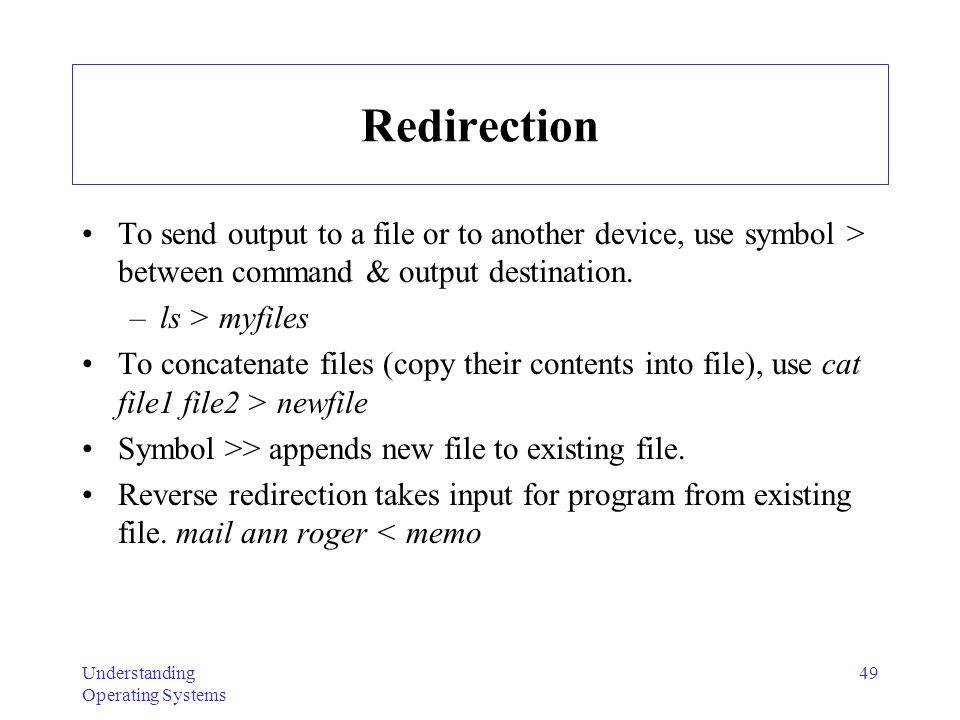 Redirection To send output to a file or to another device, use symbol > between command & output destination.
