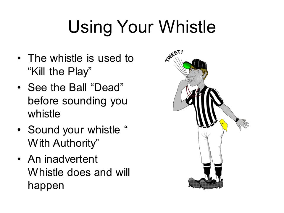 Using Your Whistle The whistle is used to Kill the Play