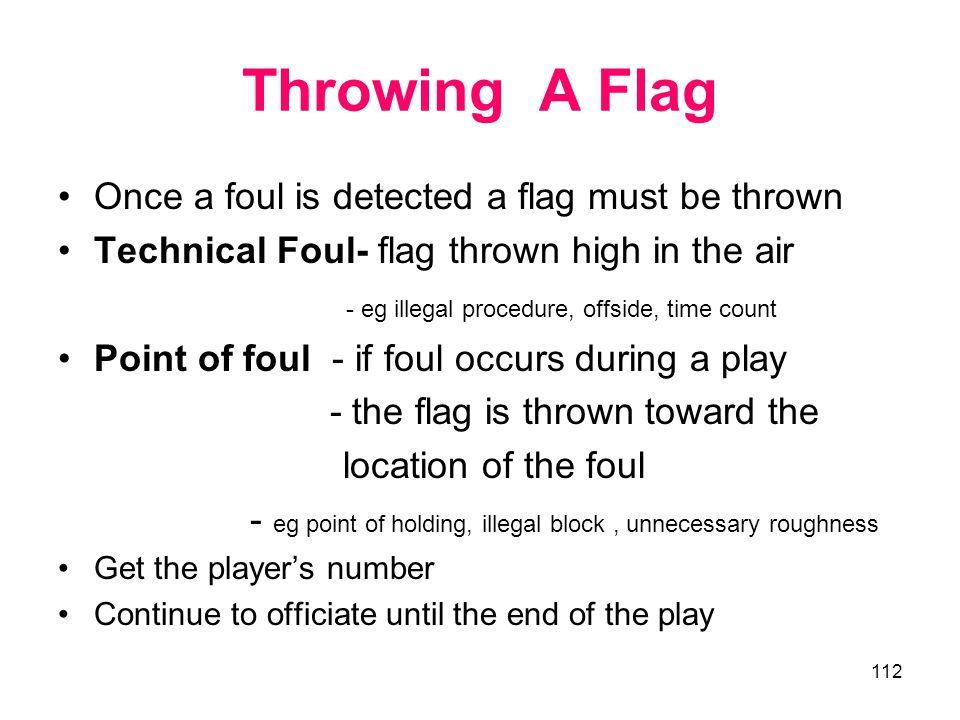 Throwing A Flag Once a foul is detected a flag must be thrown