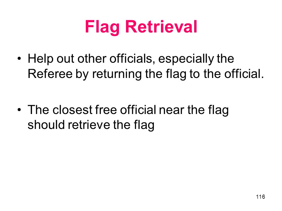 Flag Retrieval Help out other officials, especially the Referee by returning the flag to the official.
