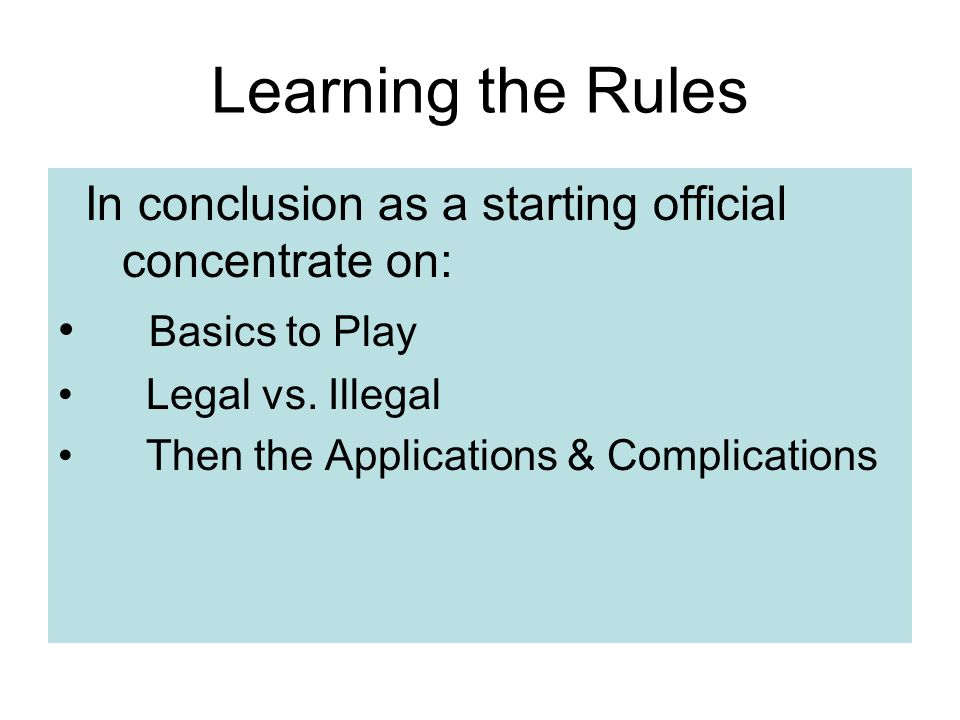 Learning the Rules In conclusion as a starting official concentrate on: Basics to Play. Legal vs. Illegal.