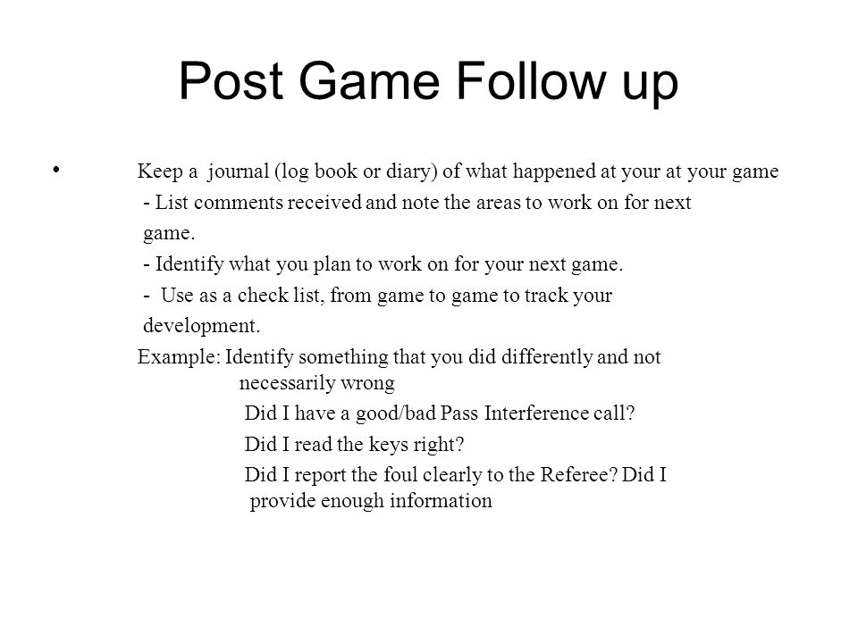 Post Game Follow up Keep a journal (log book or diary) of what happened at your at your game.