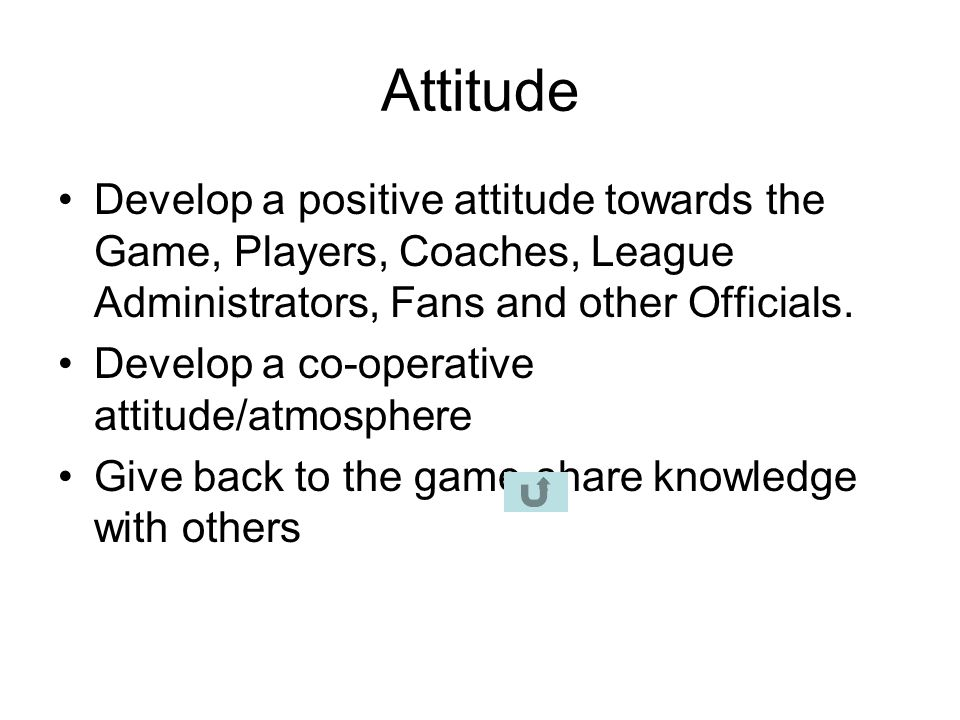 Attitude Develop a positive attitude towards the Game, Players, Coaches, League Administrators, Fans and other Officials.
