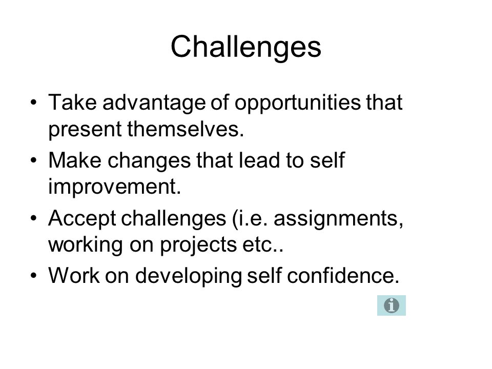 Challenges Take advantage of opportunities that present themselves.