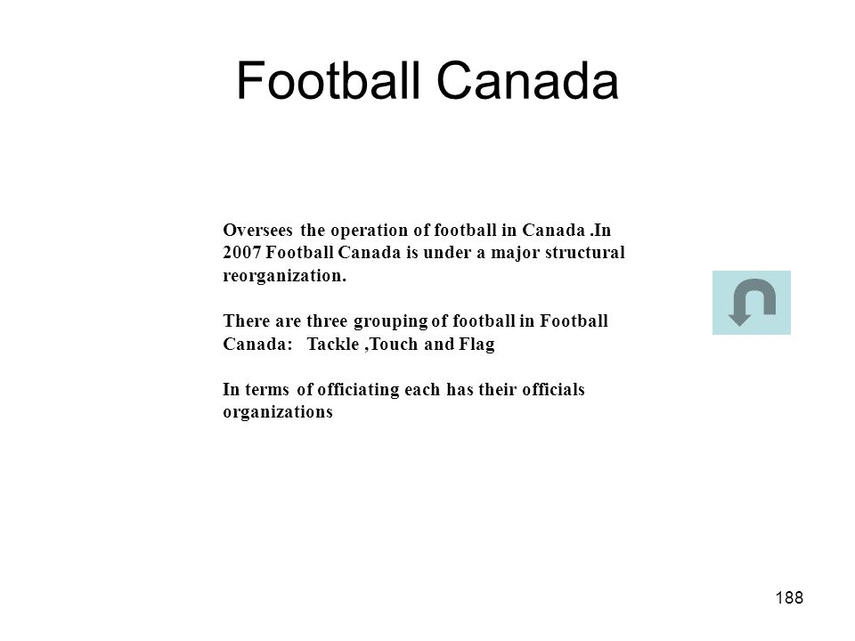 Football Canada Oversees the operation of football in Canada .In 2007 Football Canada is under a major structural reorganization.